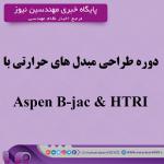 دوره طراحی مبدل های حرارتی با Aspen B-jac & HTRI